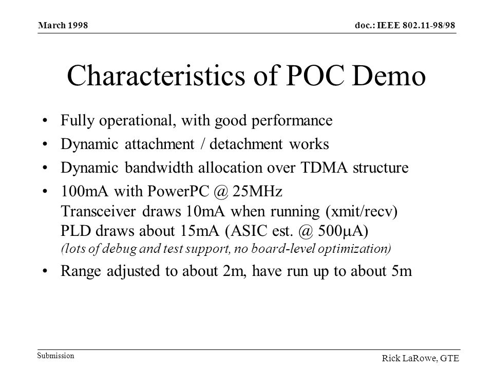 doc.: IEEE 802.11-98/98 Submission March 1998 Rick LaRowe, GTE Characteristics of POC Demo Fully operational, with good performance Dynamic attachment / detachment works Dynamic bandwidth allocation over TDMA structure 100mA with PowerPC @ 25MHz Transceiver draws 10mA when running (xmit/recv) PLD draws about 15mA (ASIC est.
