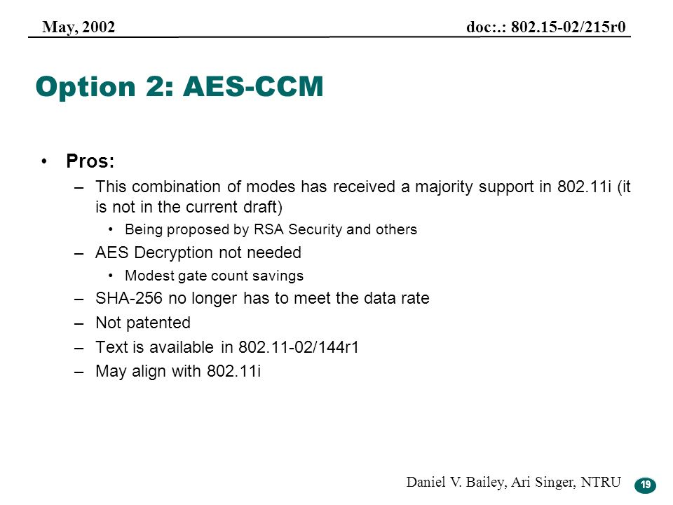 19 May, 2002 doc:.: 802.15-02/215r0 Daniel V. Bailey, Ari Singer, NTRU 19 Option 2: AES-CCM Pros: –This combination of modes has received a majority s