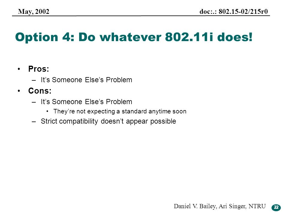 22 May, 2002 doc:.: 802.15-02/215r0 Daniel V. Bailey, Ari Singer, NTRU 22 Option 4: Do whatever 802.11i does! Pros: –Its Someone Elses Problem Cons: –