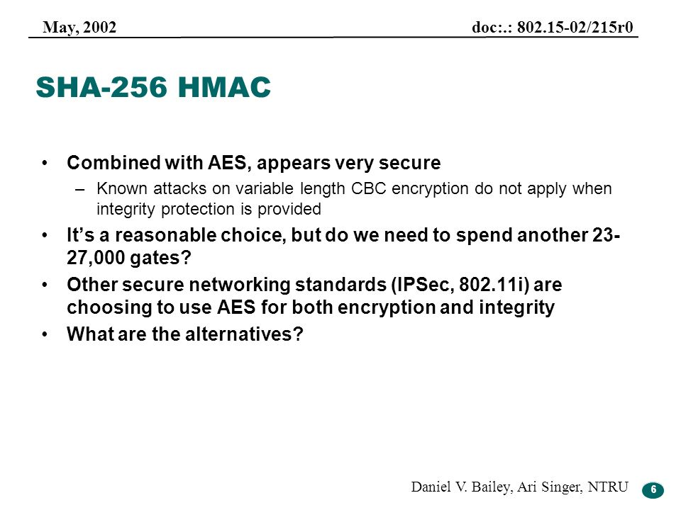 6 May, 2002 doc:.: 802.15-02/215r0 Daniel V. Bailey, Ari Singer, NTRU 6 SHA-256 HMAC Combined with AES, appears very secure –Known attacks on variable