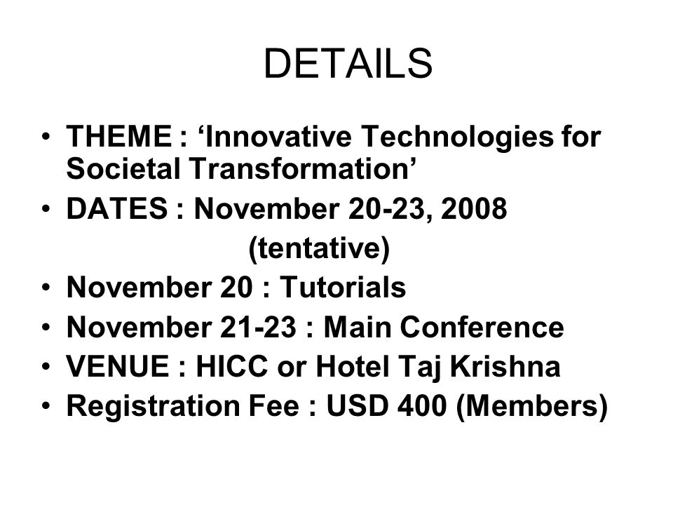 DETAILS THEME : Innovative Technologies for Societal Transformation DATES : November 20-23, 2008 (tentative) November 20 : Tutorials November : Main Conference VENUE : HICC or Hotel Taj Krishna Registration Fee : USD 400 (Members)