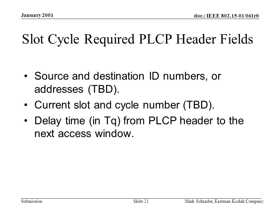 doc.: IEEE 802.15-01/061r0 Submission January 2001 Mark Schrader, Eastman Kodak CompanySlide 21 Slot Cycle Required PLCP Header Fields Source and destination ID numbers, or addresses (TBD).