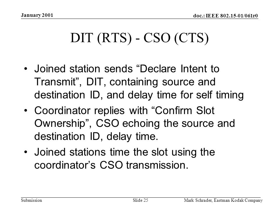 doc.: IEEE 802.15-01/061r0 Submission January 2001 Mark Schrader, Eastman Kodak CompanySlide 25 DIT (RTS) - CSO (CTS) Joined station sends Declare Intent to Transmit, DIT, containing source and destination ID, and delay time for self timing Coordinator replies with Confirm Slot Ownership, CSO echoing the source and destination ID, delay time.
