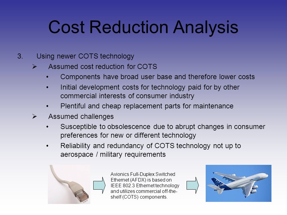 Cost Reduction Analysis 3.Using newer COTS technology Assumed cost reduction for COTS Components have broad user base and therefore lower costs Initial development costs for technology paid for by other commercial interests of consumer industry Plentiful and cheap replacement parts for maintenance Assumed challenges Susceptible to obsolescence due to abrupt changes in consumer preferences for new or different technology Reliability and redundancy of COTS technology not up to aerospace / military requirements Avionics Full-Duplex Switched Ethernet (AFDX) is based on IEEE Ethernet technology and utilizes commercial off-the- shelf (COTS) components.