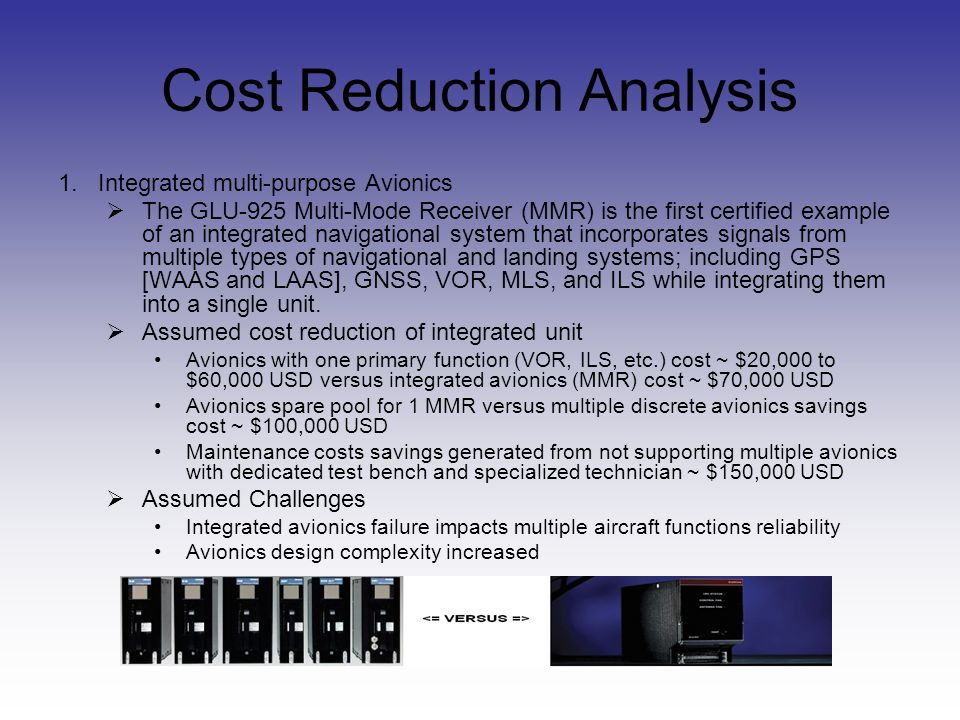 Cost Reduction Analysis 2.Re-use existing avionics with minor updates Assumed cost reduction of minor updates Avionics already working; minimal updating for new desired aircraft compatibility / features Established maintenance knowledge and equipment readily available Assumed Challenges Ability to add newer technologies limited Obsolescence a concern with older avionics designs Honeywell providing updated Quantum Line avionics for Boeings new 787 aircraft.