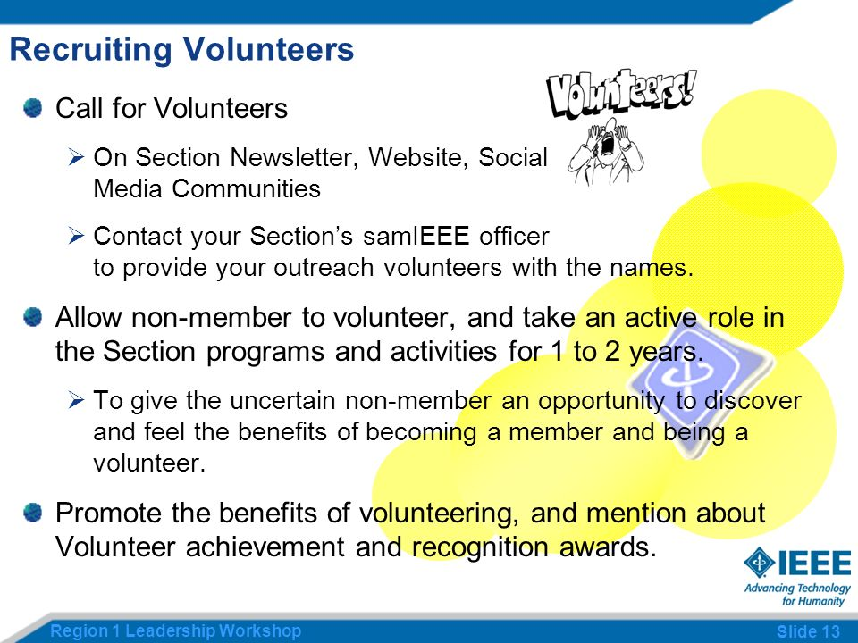 Region 1 Leadership Workshop Slide 13 Recruiting Volunteers Call for Volunteers On Section Newsletter, Website, Social Media Communities Contact your Sections samIEEE officer to provide your outreach volunteers with the names.