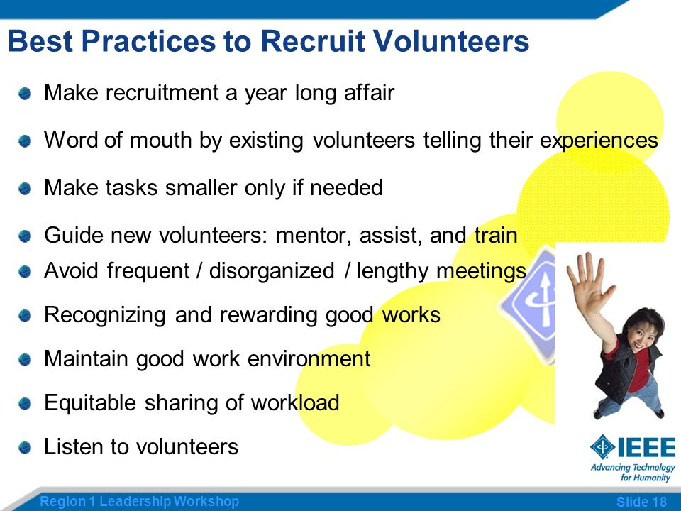 Region 1 Leadership Workshop Slide 18 Best Practices to Recruit Volunteers Make recruitment a year long affair Word of mouth by existing volunteers telling their experiences Make tasks smaller only if needed Guide new volunteers: mentor, assist, and train Avoid frequent / disorganized / lengthy meetings Recognizing and rewarding good works Maintain good work environment Equitable sharing of workload Listen to volunteers