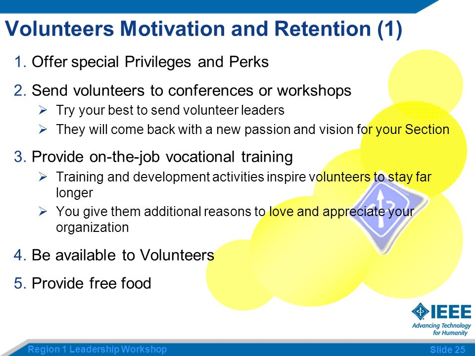 Region 1 Leadership Workshop Slide 25 Volunteers Motivation and Retention (1) 1.Offer special Privileges and Perks 2.Send volunteers to conferences or workshops Try your best to send volunteer leaders They will come back with a new passion and vision for your Section 3.Provide on-the-job vocational training Training and development activities inspire volunteers to stay far longer You give them additional reasons to love and appreciate your organization 4.Be available to Volunteers 5.Provide free food