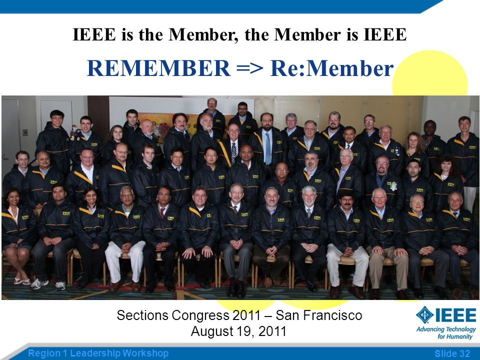 Region 1 Leadership Workshop Slide 32 IEEE is the Member, the Member is IEEE REMEMBER => Re:Member Sections Congress 2011 – San Francisco August 19, 2011