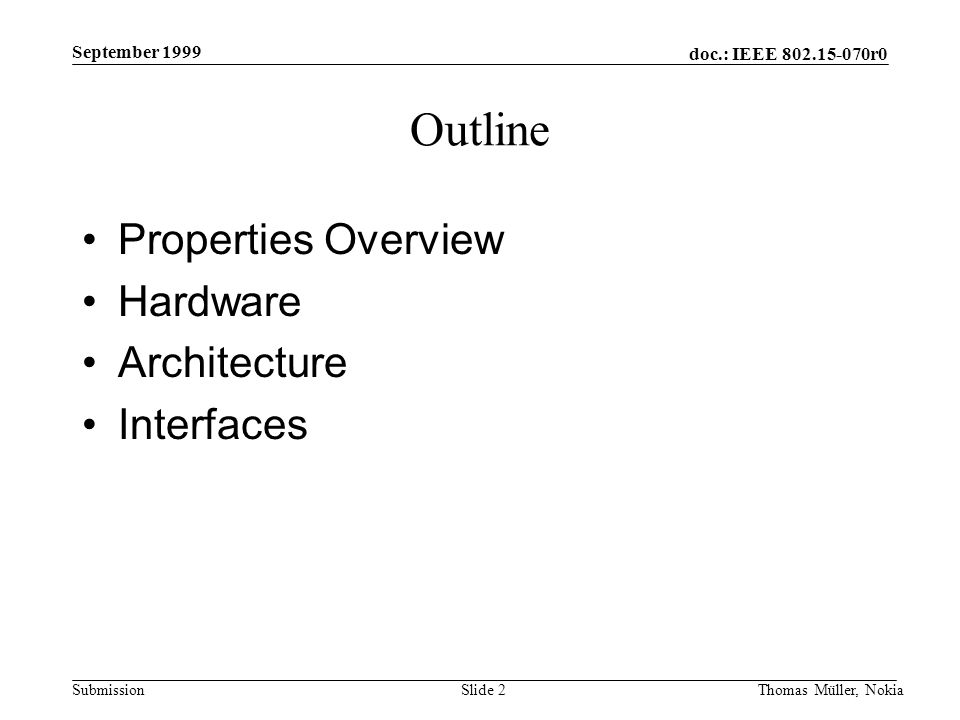 doc.: IEEE 802.15-070r0 Submission September 1999 Thomas Müller, NokiaSlide 2 Outline Properties Overview Hardware Architecture Interfaces