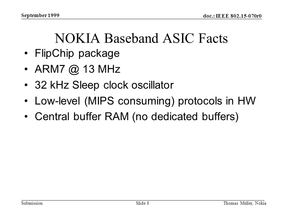 doc.: IEEE 802.15-070r0 Submission September 1999 Thomas Müller, NokiaSlide 8 NOKIA Baseband ASIC Facts FlipChip package ARM7 @ 13 MHz 32 kHz Sleep clock oscillator Low-level (MIPS consuming) protocols in HW Central buffer RAM (no dedicated buffers)