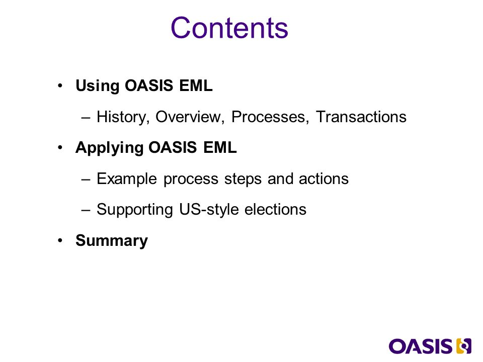 Using OASIS EML –History, Overview, Processes, Transactions Applying OASIS EML –Example process steps and actions –Supporting US-style elections Summary Contents