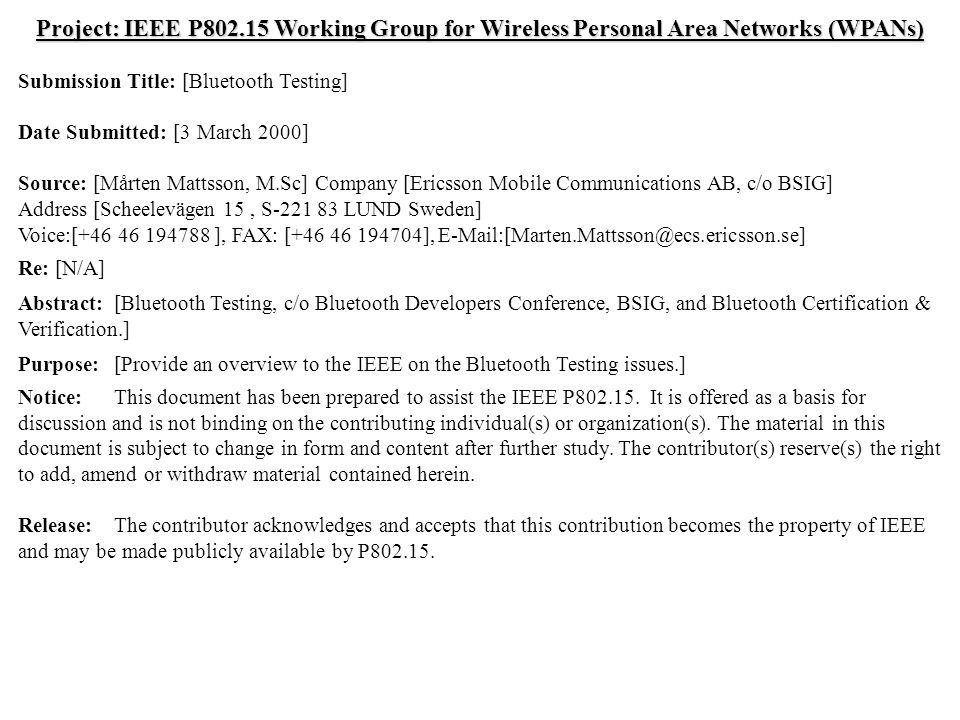 doc.: IEEE 802.15-00/064r0 Submission March 2000 Mårten Mattsson, EricssonSlide 1 Project: IEEE P802.15 Working Group for Wireless Personal Area Networks (WPANs) Submission Title: [Bluetooth Testing] Date Submitted: [3 March 2000] Source: [Mårten Mattsson, M.Sc] Company [Ericsson Mobile Communications AB, c/o BSIG] Address [Scheelevägen 15, S-221 83 LUND Sweden] Voice:[+46 46 194788 ], FAX: [+46 46 194704], E-Mail:[Marten.Mattsson@ecs.ericsson.se] Re: [N/A] Abstract:[Bluetooth Testing, c/o Bluetooth Developers Conference, BSIG, and Bluetooth Certification & Verification.] Purpose:[Provide an overview to the IEEE on the Bluetooth Testing issues.] Notice:This document has been prepared to assist the IEEE P802.15.