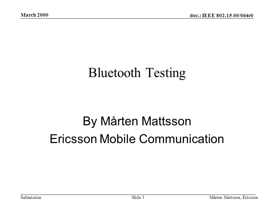 doc.: IEEE 802.15-00/064r0 Submission March 2000 Mårten Mattsson, EricssonSlide 3 Bluetooth Testing By Mårten Mattsson Ericsson Mobile Communication