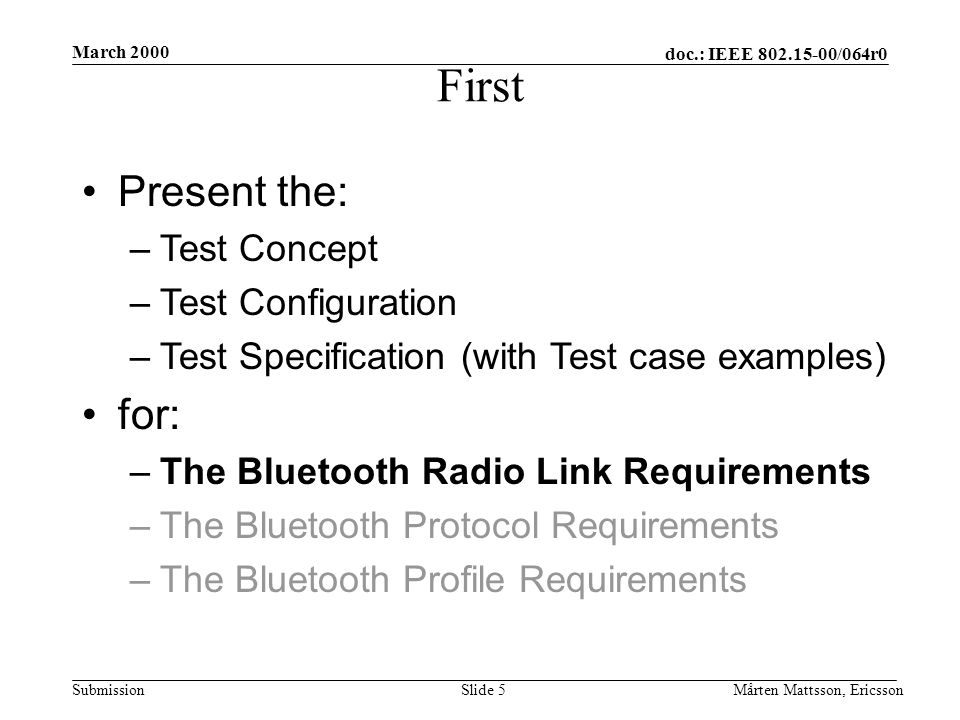 doc.: IEEE 802.15-00/064r0 Submission March 2000 Mårten Mattsson, EricssonSlide 5 First Present the: –Test Concept –Test Configuration –Test Specification (with Test case examples) for: –The Bluetooth Radio Link Requirements –The Bluetooth Protocol Requirements –The Bluetooth Profile Requirements