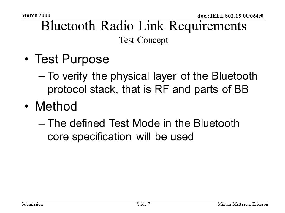 doc.: IEEE 802.15-00/064r0 Submission March 2000 Mårten Mattsson, EricssonSlide 7 Bluetooth Radio Link Requirements Test Concept Test Purpose –To verify the physical layer of the Bluetooth protocol stack, that is RF and parts of BB Method –The defined Test Mode in the Bluetooth core specification will be used