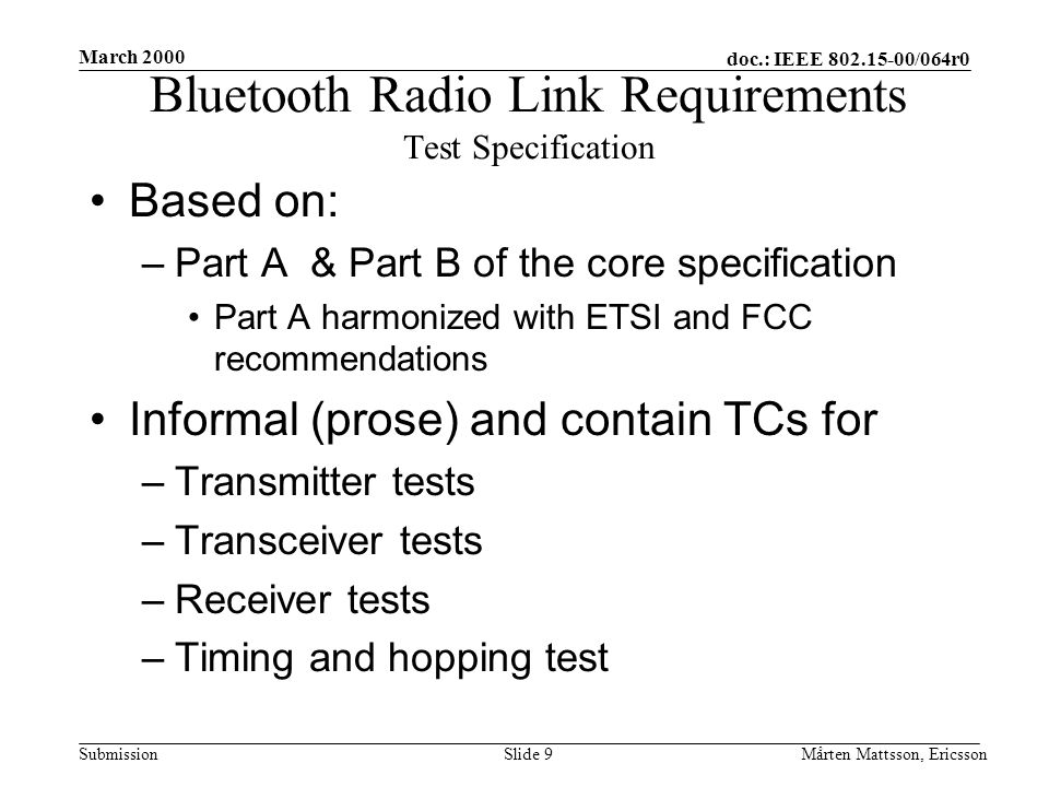 doc.: IEEE 802.15-00/064r0 Submission March 2000 Mårten Mattsson, EricssonSlide 9 Based on: –Part A & Part B of the core specification Part A harmonized with ETSI and FCC recommendations Informal (prose) and contain TCs for –Transmitter tests –Transceiver tests –Receiver tests –Timing and hopping test Bluetooth Radio Link Requirements Test Specification