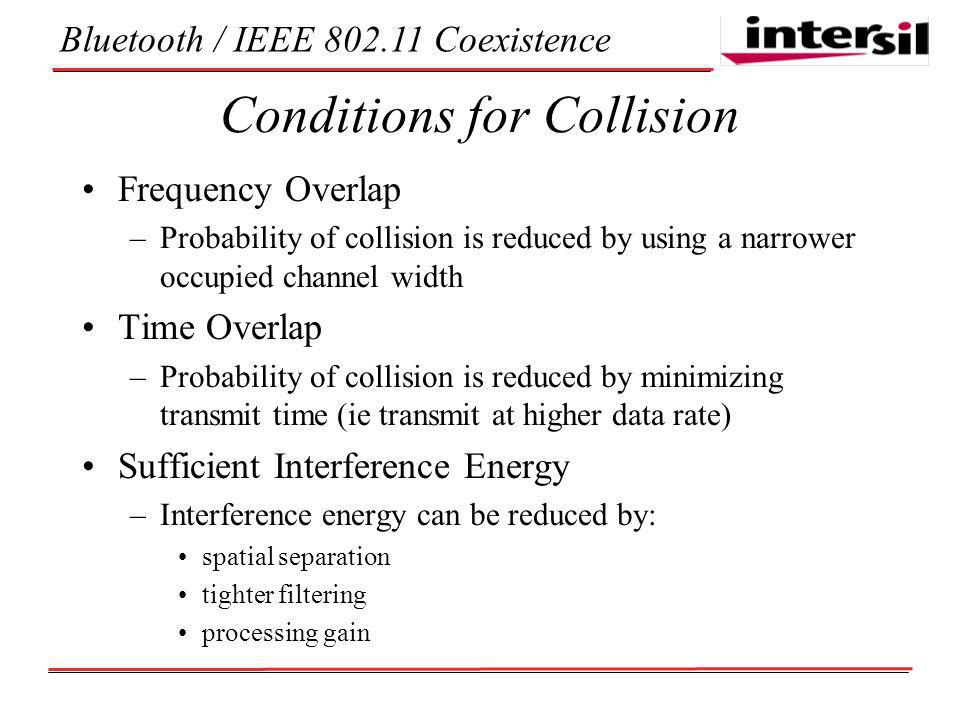 Bluetooth / IEEE Coexistence Conditions for Collision Frequency Overlap –Probability of collision is reduced by using a narrower occupied channel width Time Overlap –Probability of collision is reduced by minimizing transmit time (ie transmit at higher data rate) Sufficient Interference Energy –Interference energy can be reduced by: spatial separation tighter filtering processing gain