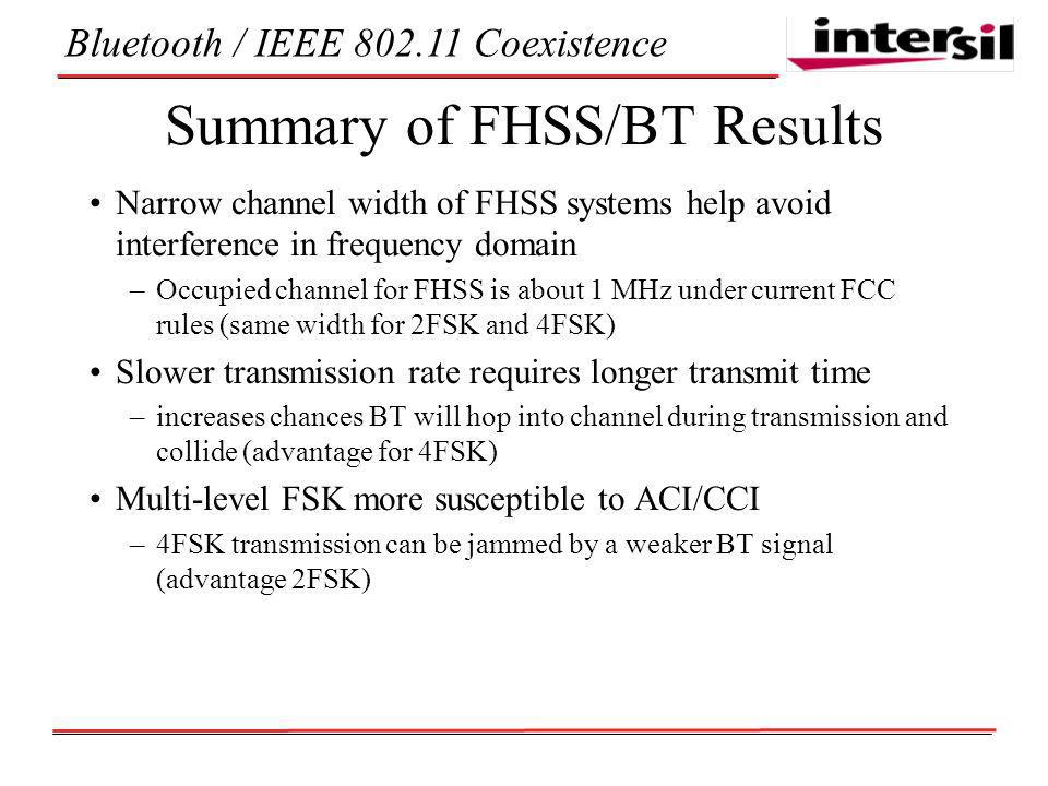 Bluetooth / IEEE Coexistence Summary of FHSS/BT Results Narrow channel width of FHSS systems help avoid interference in frequency domain –Occupied channel for FHSS is about 1 MHz under current FCC rules (same width for 2FSK and 4FSK) Slower transmission rate requires longer transmit time –increases chances BT will hop into channel during transmission and collide (advantage for 4FSK) Multi-level FSK more susceptible to ACI/CCI –4FSK transmission can be jammed by a weaker BT signal (advantage 2FSK)