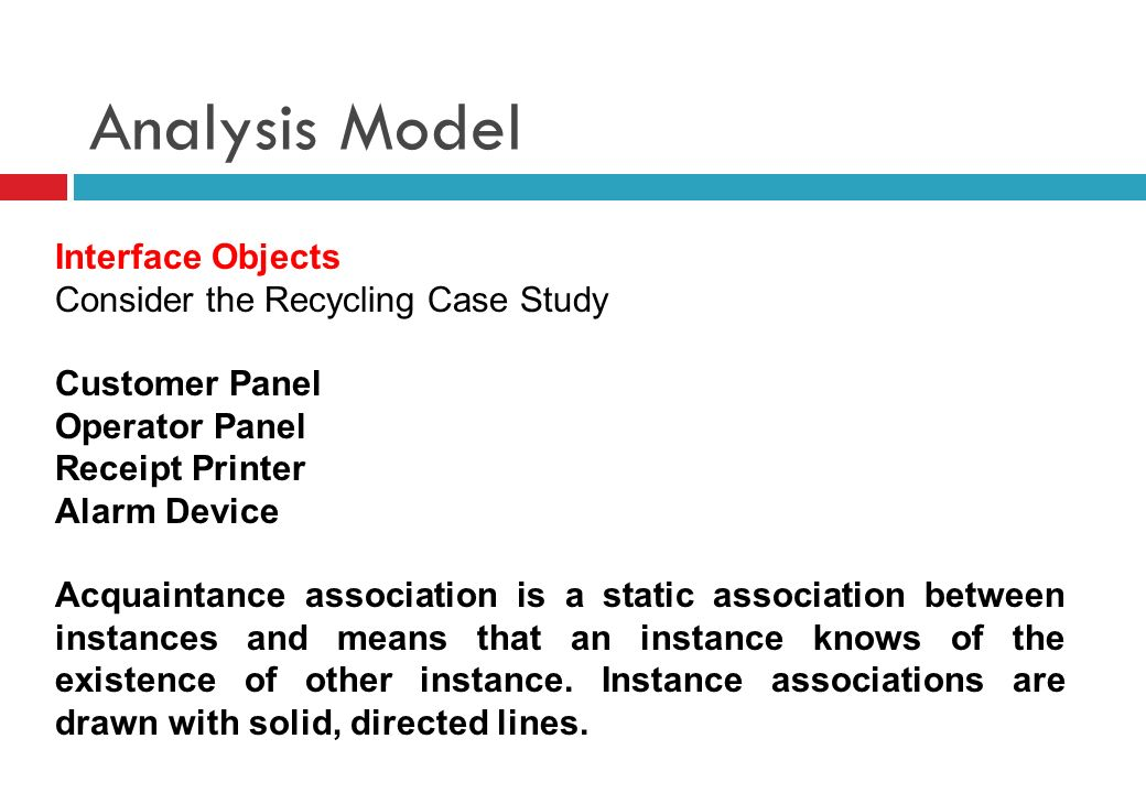 Analysis Model Interface Objects Consider the Recycling Case Study Customer Panel Operator Panel Receipt Printer Alarm Device Acquaintance association is a static association between instances and means that an instance knows of the existence of other instance.