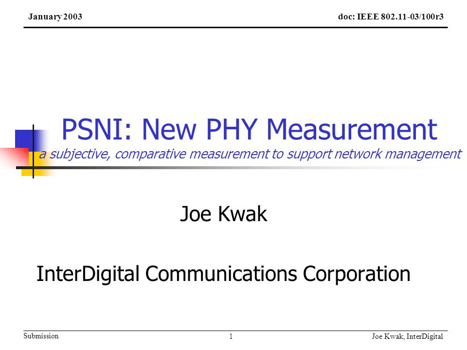 Joe Kwak, InterDigital 1 Submission PSNI: New PHY Measurement a subjective, comparative measurement to support network management Joe Kwak InterDigital Communications Corporation doc: IEEE 802.11-03/100r3January 2003