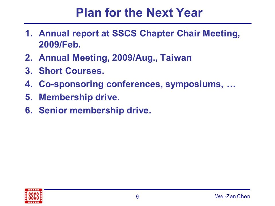 9 Wei-Zen Chen Plan for the Next Year 1.Annual report at SSCS Chapter Chair Meeting, 2009/Feb. 2.Annual Meeting, 2009/Aug., Taiwan 3.Short Courses. 4.