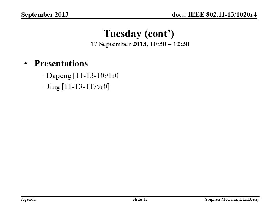 doc.: IEEE 802.11-13/1020r4 Agenda September 2013 Stephen McCann, BlackberrySlide 13 Presentations –Dapeng [11-13-1091r0] –Jing [11-13-1179r0] Tuesday (cont) 17 September 2013, 10:30 – 12:30