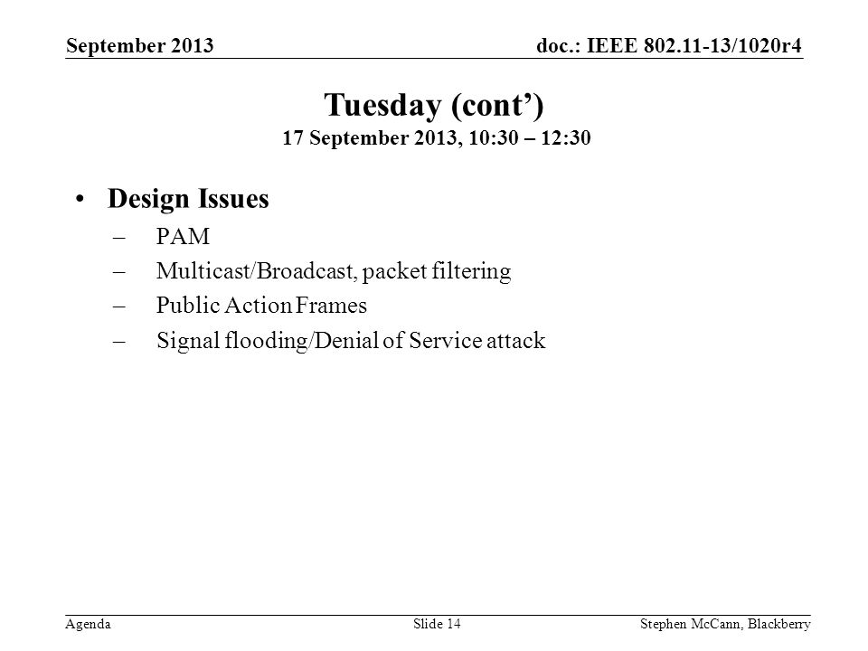 doc.: IEEE 802.11-13/1020r4 Agenda September 2013 Stephen McCann, BlackberrySlide 14 Design Issues –PAM –Multicast/Broadcast, packet filtering –Public Action Frames –Signal flooding/Denial of Service attack Tuesday (cont) 17 September 2013, 10:30 – 12:30
