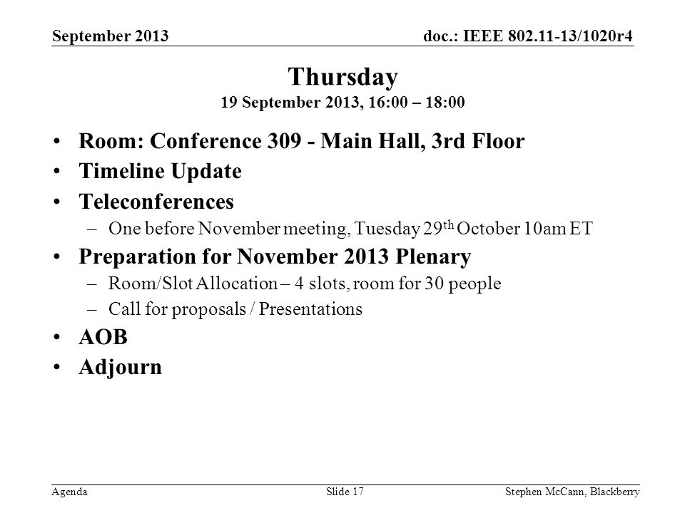 doc.: IEEE 802.11-13/1020r4 Agenda September 2013 Stephen McCann, BlackberrySlide 17 Thursday 19 September 2013, 16:00 – 18:00 Room: Conference 309 - Main Hall, 3rd Floor Timeline Update Teleconferences –One before November meeting, Tuesday 29 th October 10am ET Preparation for November 2013 Plenary –Room/Slot Allocation – 4 slots, room for 30 people –Call for proposals / Presentations AOB Adjourn