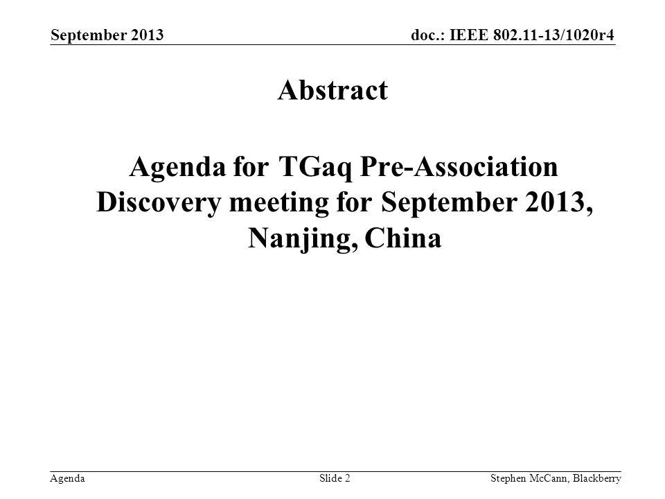 doc.: IEEE 802.11-13/1020r4 Agenda September 2013 Stephen McCann, BlackberrySlide 13 Presentations –Dapeng [11-13-1091r0] –Jing [11-13-1179r0] Tuesday (cont) 17 September 2013, 10:30 – 12:30
