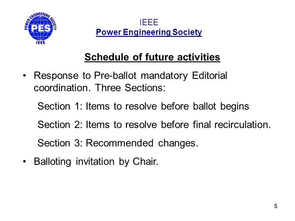 5 IEEE Power Engineering Society Schedule of future activities Response to Pre-ballot mandatory Editorial coordination.