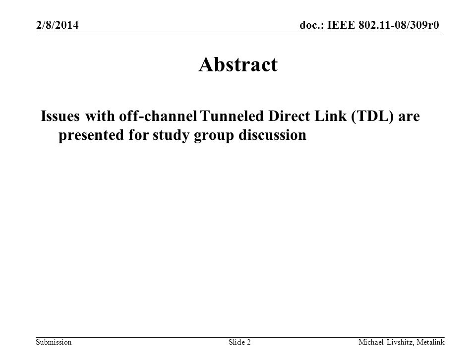 doc.: IEEE 802.11-08/309r0 Submission 2/8/2014 Michael Livshitz, MetalinkSlide 2 Abstract Issues with off-channel Tunneled Direct Link (TDL) are presented for study group discussion