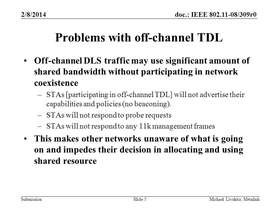 doc.: IEEE 802.11-08/309r0 Submission 2/8/2014 Michael Livshitz, MetalinkSlide 5 Problems with off-channel TDL Off-channel DLS traffic may use significant amount of shared bandwidth without participating in network coexistence –STAs [participating in off-channel TDL] will not advertise their capabilities and policies (no beaconing).