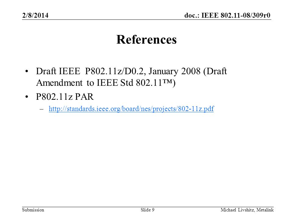 doc.: IEEE 802.11-08/309r0 Submission 2/8/2014 Michael Livshitz, MetalinkSlide 9 References Draft IEEE P802.11z/D0.2, January 2008 (Draft Amendment to IEEE Std 802.11) P802.11z PAR –http://standards.ieee.org/board/nes/projects/802-11z.pdfhttp://standards.ieee.org/board/nes/projects/802-11z.pdf