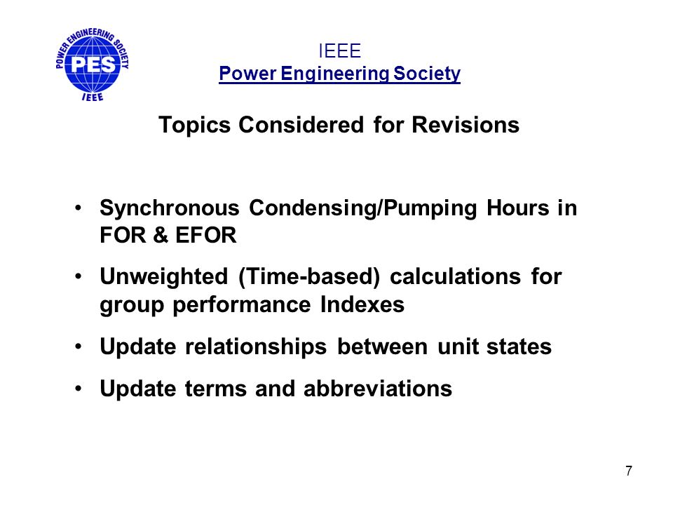 7 IEEE Power Engineering Society Topics Considered for Revisions Synchronous Condensing/Pumping Hours in FOR & EFOR Unweighted (Time-based) calculations for group performance Indexes Update relationships between unit states Update terms and abbreviations