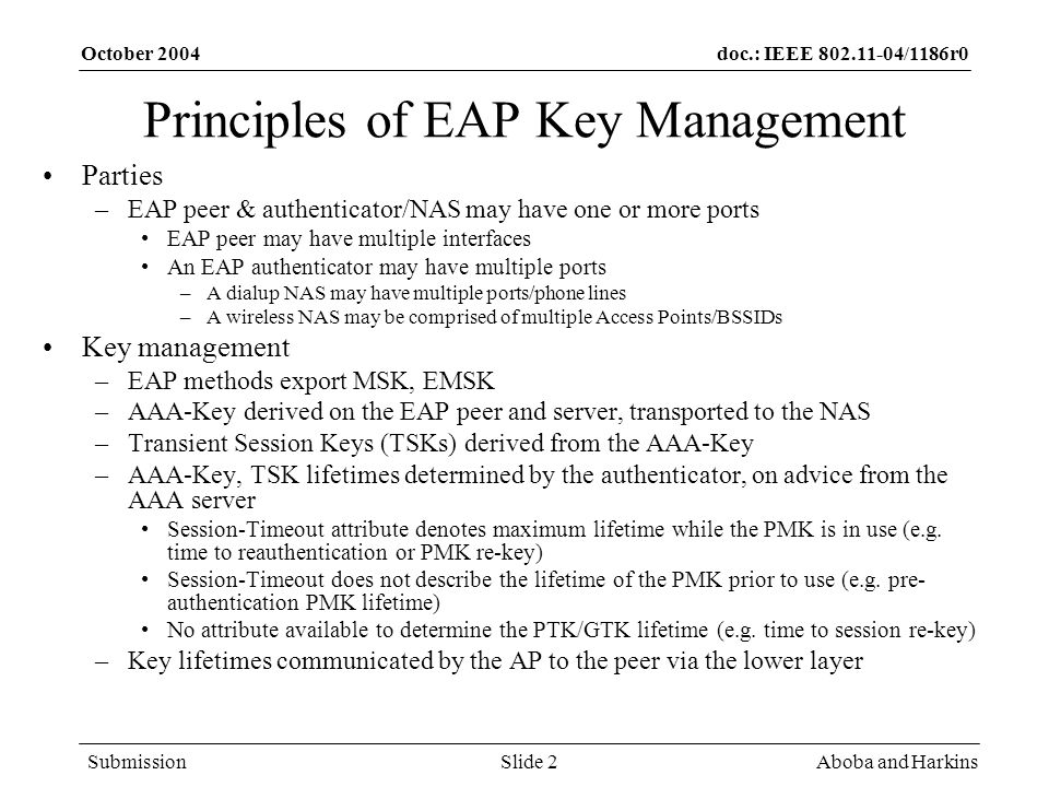 doc.: IEEE 802.11-04/1186r0 Submission October 2004 Aboba and HarkinsSlide 2 Principles of EAP Key Management Parties –EAP peer & authenticator/NAS may have one or more ports EAP peer may have multiple interfaces An EAP authenticator may have multiple ports –A dialup NAS may have multiple ports/phone lines –A wireless NAS may be comprised of multiple Access Points/BSSIDs Key management –EAP methods export MSK, EMSK –AAA-Key derived on the EAP peer and server, transported to the NAS –Transient Session Keys (TSKs) derived from the AAA-Key –AAA-Key, TSK lifetimes determined by the authenticator, on advice from the AAA server Session-Timeout attribute denotes maximum lifetime while the PMK is in use (e.g.