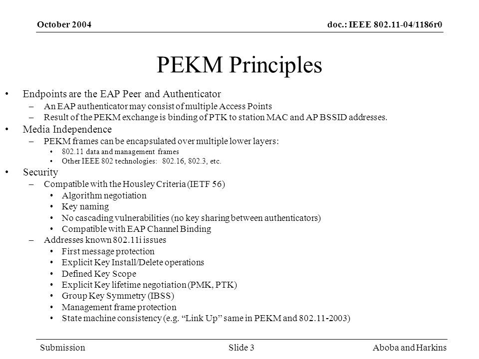 doc.: IEEE 802.11-04/1186r0 Submission October 2004 Aboba and HarkinsSlide 3 PEKM Principles Endpoints are the EAP Peer and Authenticator –An EAP authenticator may consist of multiple Access Points –Result of the PEKM exchange is binding of PTK to station MAC and AP BSSID addresses.