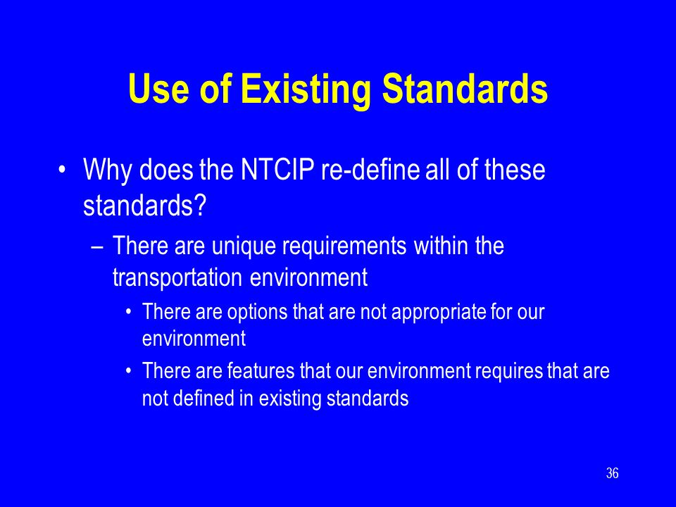 36 Use of Existing Standards Why does the NTCIP re-define all of these standards? –There are unique requirements within the transportation environment