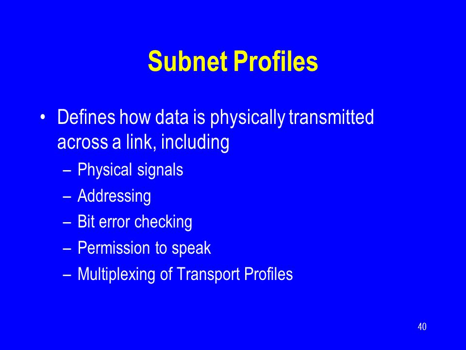 40 Subnet Profiles Defines how data is physically transmitted across a link, including –Physical signals –Addressing –Bit error checking –Permission t