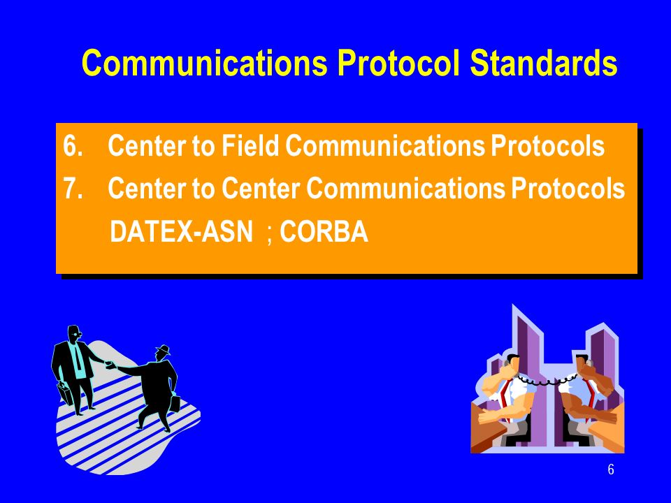 6 Communications Protocol Standards 6.Center to Field Communications Protocols 7.Center to Center Communications Protocols DATEX-ASN ; CORBA 6.Center