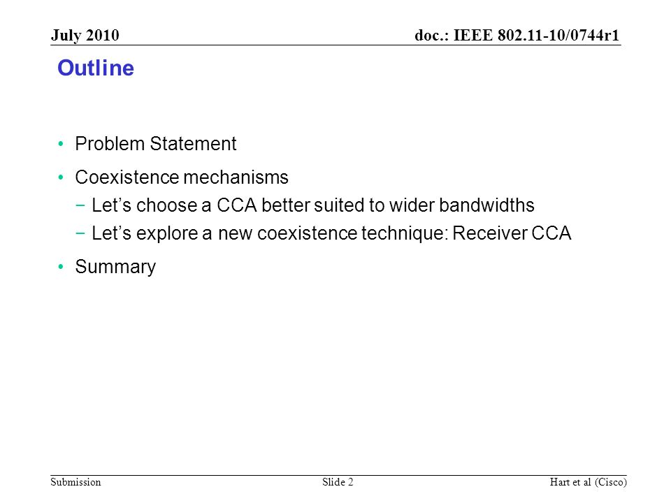 doc.: IEEE 802.11-10/0744r1 Submission July 2010 Hart et al (Cisco)Slide 13 Benefits of Receiver CCA Mechanism Low PHY complexity Only requires ED or mid-packet CCA Low MAC complexity Integrates well with existing RTS/CTS or initial Data/Ack exchanges Better than just CCA at the transmitter Enables RTS/CTS or initial Data/Ack to detect collisions on non- Primary channels This reduces collisions with OBSS(s) Especially valuable as the bandwidth of the signal gets wider, since then: there is more potential for OBSS(s) and the NAV state of the Primary channel is a much less complete picture.