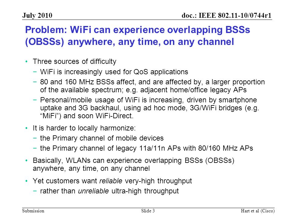 doc.: IEEE 802.11-10/0744r1 Submission July 2010 Hart et al (Cisco)Slide 4 11n coexistence was optimized for a mostly-free secondary channel Unequal CCA protection by channel -82/-79 dBm CCA sensitivity for valid 20/40 MHz packets that include the Primary Only -62 dBm CCA protection on secondary –More hidden nodes on the secondary No virtual carrier sense on the secondary A mostly free secondary and tertiary and quaternary etc is much less probable with a mixture of 80/160 MHz, mobile and legacy BSSs We want to do better in 11ac
