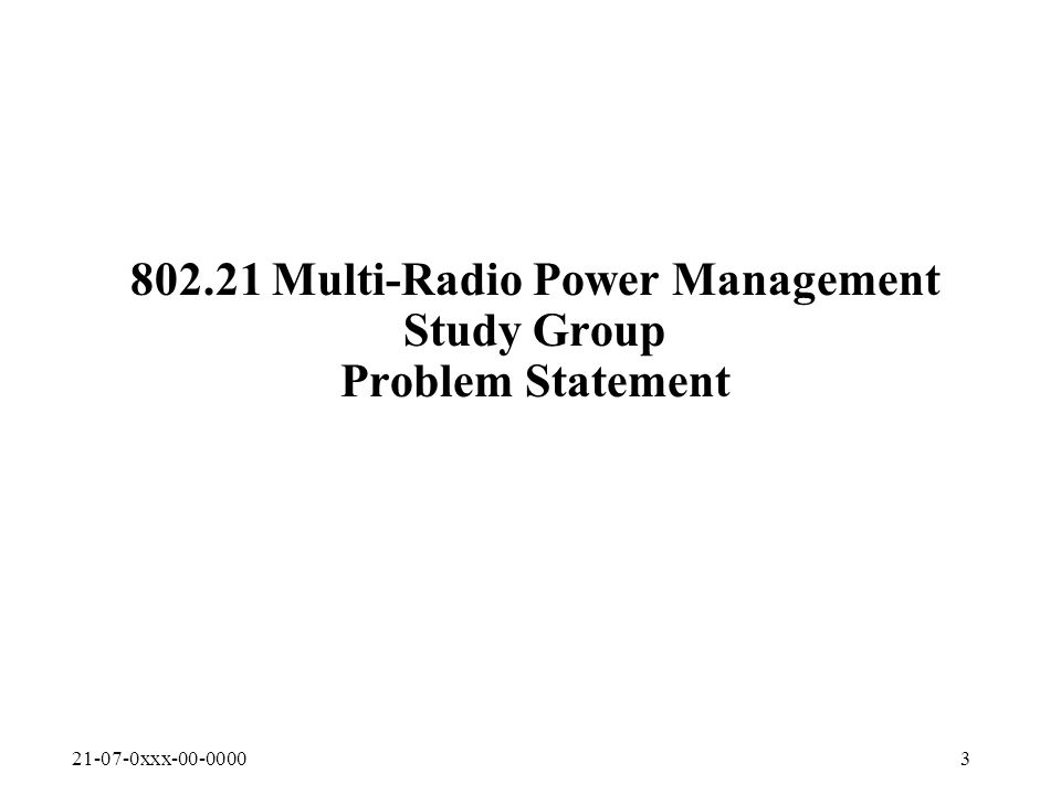 21-07-0xxx-00-00003 802.21 Multi-Radio Power Management Study Group Problem Statement