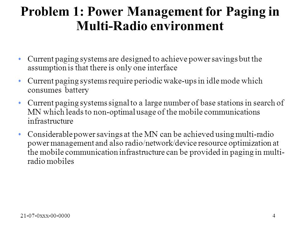 21-07-0xxx-00-00004 Problem 1: Power Management for Paging in Multi-Radio environment Current paging systems are designed to achieve power savings but the assumption is that there is only one interface Current paging systems require periodic wake-ups in idle mode which consumes battery Current paging systems signal to a large number of base stations in search of MN which leads to non-optimal usage of the mobile communications infrastructure Considerable power savings at the MN can be achieved using multi-radio power management and also radio/network/device resource optimization at the mobile communication infrastructure can be provided in paging in multi- radio mobiles