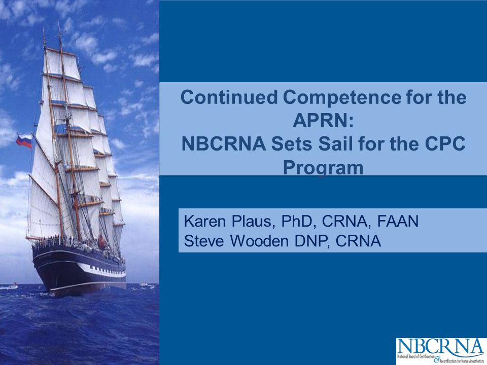 CPC Continued Competence for the APRN: NBCRNA Sets Sail for the CPC Program Karen Plaus, PhD, CRNA, FAAN Steve Wooden DNP, CRNA