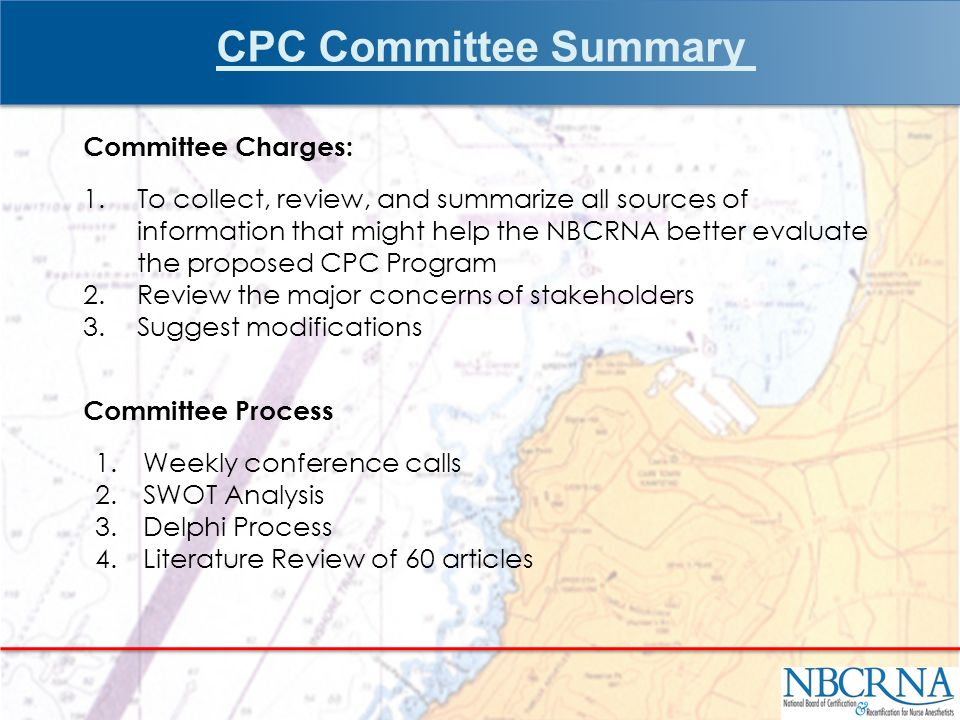 Committee Charges: 1.To collect, review, and summarize all sources of information that might help the NBCRNA better evaluate the proposed CPC Program 2.Review the major concerns of stakeholders 3.Suggest modifications Committee Process 1.Weekly conference calls 2.SWOT Analysis 3.Delphi Process 4.Literature Review of 60 articles CPC Committee Summary