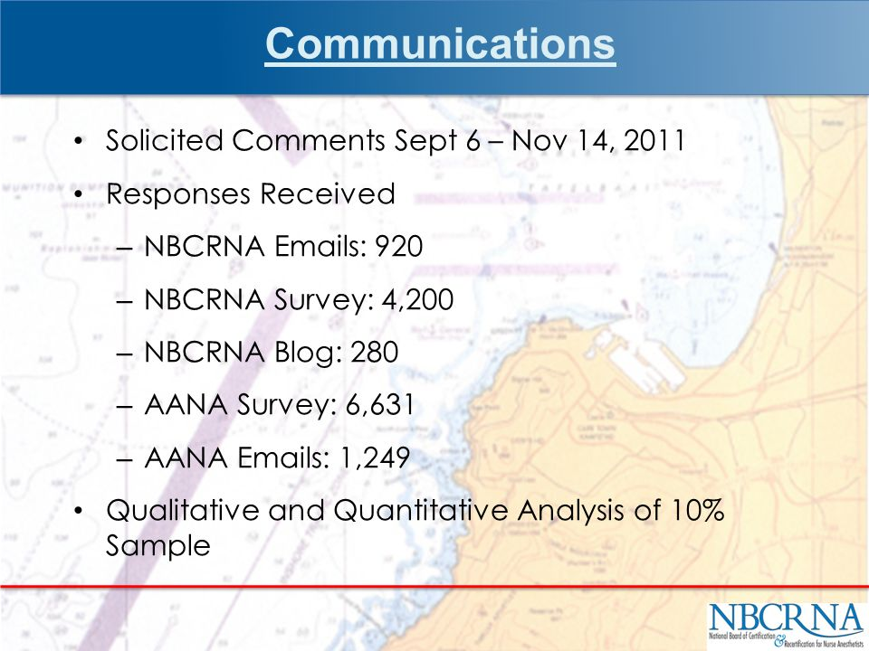 Communications Solicited Comments Sept 6 – Nov 14, 2011 Responses Received – NBCRNA Emails: 920 – NBCRNA Survey: 4,200 – NBCRNA Blog: 280 – AANA Survey: 6,631 – AANA Emails: 1,249 Qualitative and Quantitative Analysis of 10% Sample