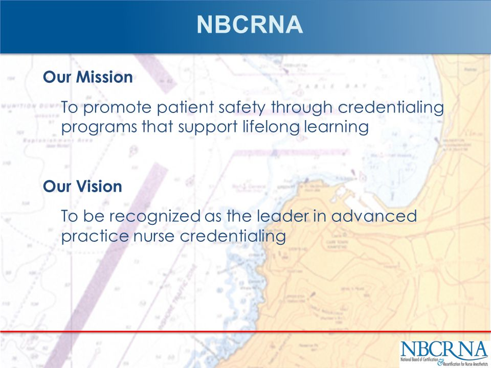 NBCRNA Our Mission To promote patient safety through credentialing programs that support lifelong learning Our Vision To be recognized as the leader i