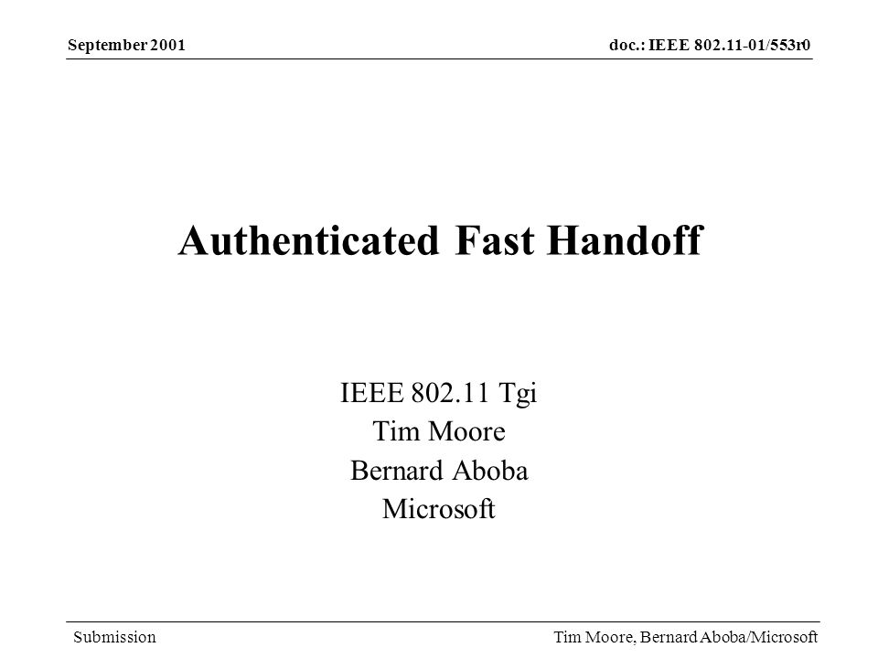 doc.: IEEE 802.11-01/553r0 Submission September 2001 Tim Moore, Bernard Aboba/Microsoft Alternatives Authentication before reassociation –Pros Enables pre-authentication Authentication no longer in the critical path for reassociation –Cons If you authenticate management frames, cryptographic operations remain in the critical path (since you need to authenticate the Reassociation Request/Response) If youre already authenticating reassociation request/response, why do more than canned authentication in addition.