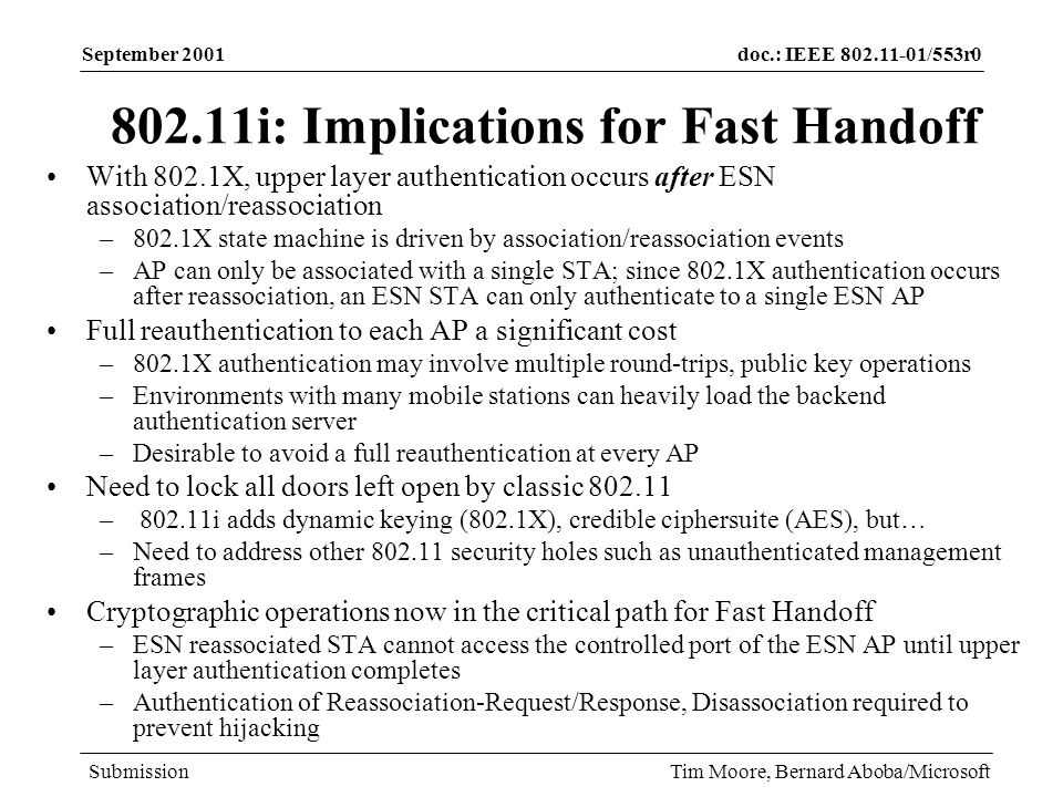 doc.: IEEE /553r0 Submission September 2001 Tim Moore, Bernard Aboba/Microsoft i: Implications for Fast Handoff With 802.1X, upper layer authentication occurs after ESN association/reassociation –802.1X state machine is driven by association/reassociation events –AP can only be associated with a single STA; since 802.1X authentication occurs after reassociation, an ESN STA can only authenticate to a single ESN AP Full reauthentication to each AP a significant cost –802.1X authentication may involve multiple round-trips, public key operations –Environments with many mobile stations can heavily load the backend authentication server –Desirable to avoid a full reauthentication at every AP Need to lock all doors left open by classic – i adds dynamic keying (802.1X), credible ciphersuite (AES), but… –Need to address other security holes such as unauthenticated management frames Cryptographic operations now in the critical path for Fast Handoff –ESN reassociated STA cannot access the controlled port of the ESN AP until upper layer authentication completes –Authentication of Reassociation-Request/Response, Disassociation required to prevent hijacking